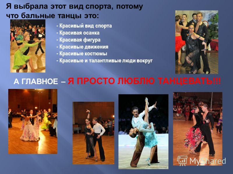 А ГЛАВНОЕ – Я ПРОСТО ЛЮБЛЮ ТАНЦЕВАТЬ!!! - Красивый вид спорта - Красивая осанка - Красивая фигура - Красивые движения - Красивые костюмы - Красивые и талантливые люди вокруг Я выбрала этот вид спорта, потому что бальные танцы это: