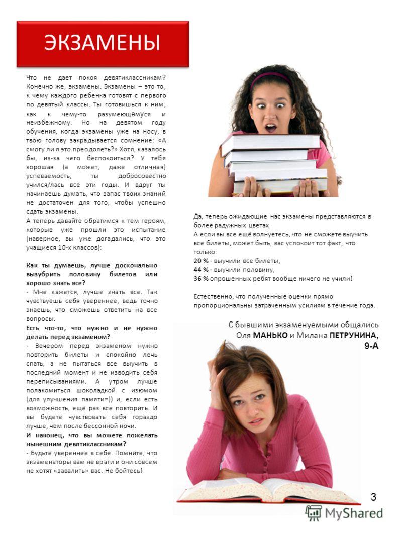 3 Что не дает покоя девятиклассникам? Конечно же, экзамены. Экзамены – это то, к чему каждого ребенка готовят с первого по девятый классы. Ты готовишься к ним, как к чему-то разумеющ е м у ся и неизбежному. Но на девятом году обучения, когда экзамены