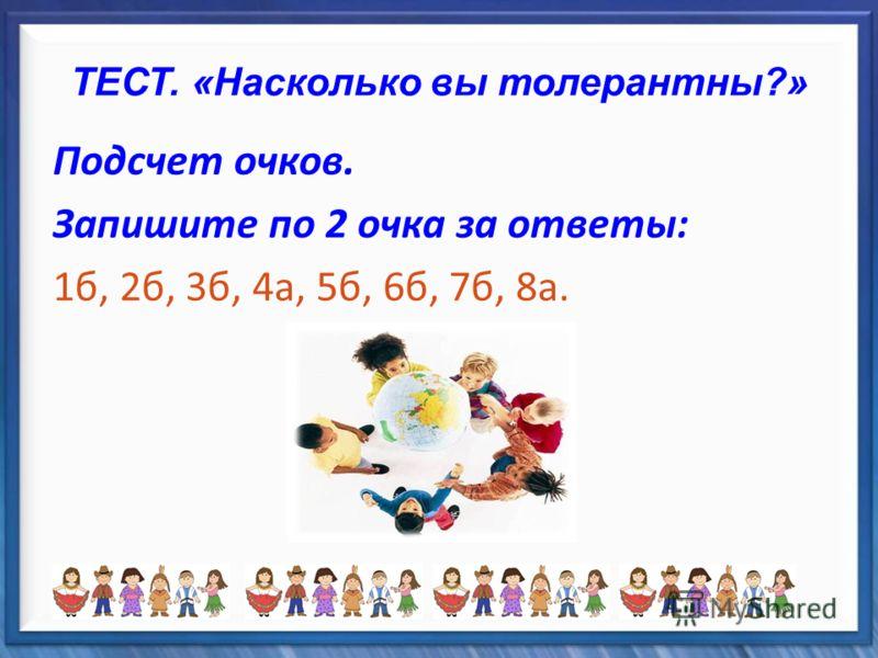 ТЕСТ. «Насколько вы толерантны?» Подсчет очков. Запишите по 2 очка за ответы: 1б, 2б, 3б, 4а, 5б, 6б, 7б, 8а.