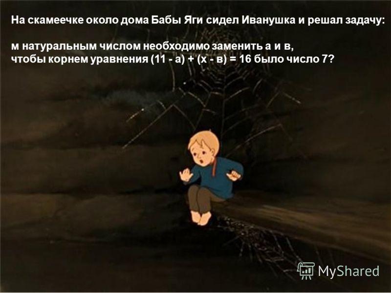 На скамеечке около дома Бабы Яги сидел Иванушка и решал задачу: м натуральным числом необходимо заменить а и в, чтобы корнем уравнения (11 - а) + (х - в) = 16 было число 7?