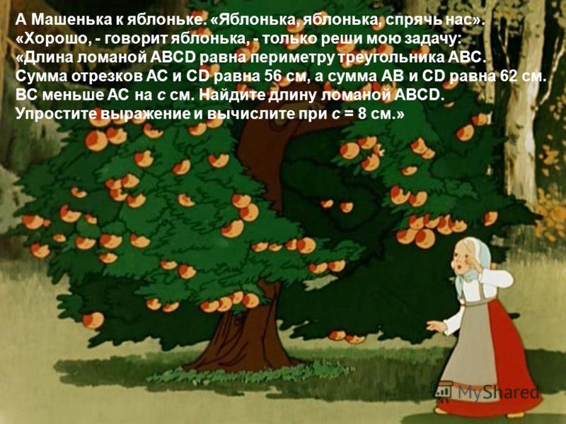 А Машенька к яблоньке. «Яблонька, яблонька, спрячь нас». «Хорошо, - говорит яблонька, - только реши мою задачу: «Длина ломаной АВСD равна периметру треугольника АВС. Сумма отрезков АС и СD равна 56 см, а сумма АВ и СD равна 62 см. ВС меньше АС на с с