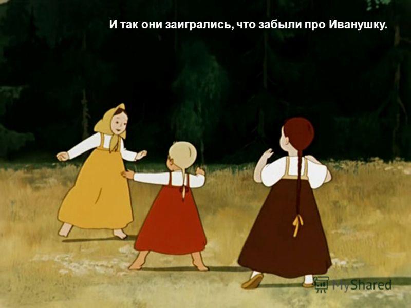 И так они заигрались, что забыли про Иванушку.