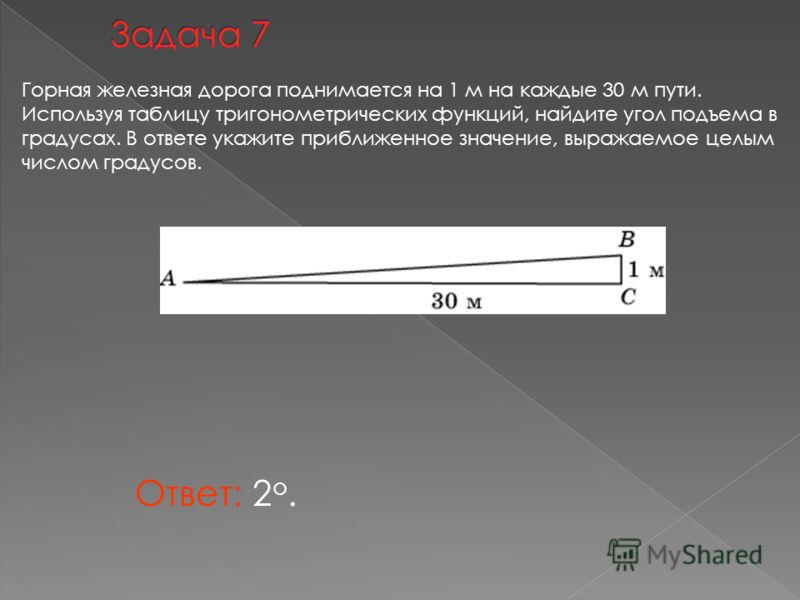 Ответ: 2 о. Горная железная дорога поднимается на 1 м на каждые 30 м пути. Используя таблицу тригонометрических функций, найдите угол подъема в градусах. В ответе укажите приближенное значение, выражаемое целым числом градусов.