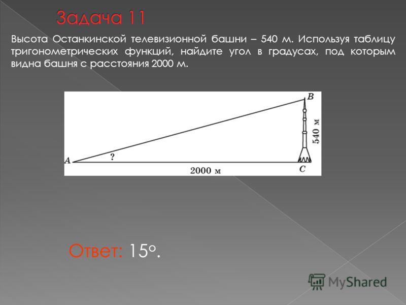Ответ: 15 о. Высота Останкинской телевизионной башни – 540 м. Используя таблицу тригонометрических функций, найдите угол в градусах, под которым видна башня с расстояния 2000 м.