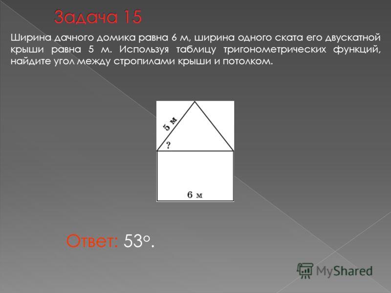 Ответ: 53 о. Ширина дачного домика равна 6 м, ширина одного ската его двускатной крыши равна 5 м. Используя таблицу тригонометрических функций, найдите угол между стропилами крыши и потолком.