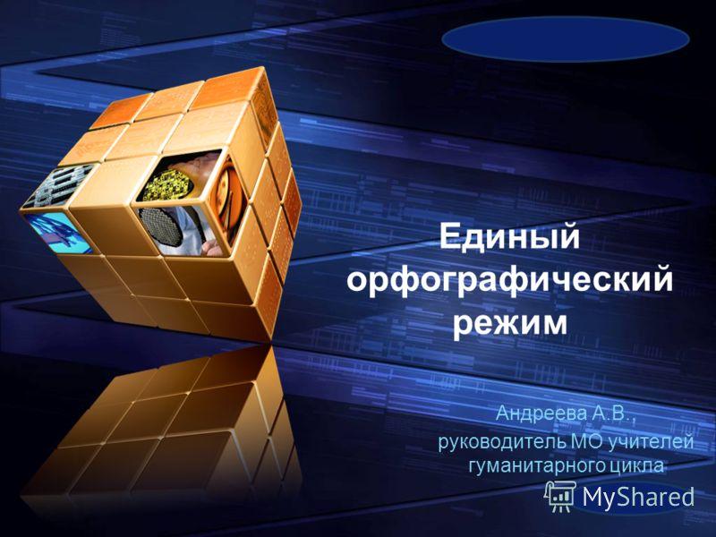 LOGO Add your company slogan Единый орфографический режим Андреева А.В., руководитель МО учителей гуманитарного цикла