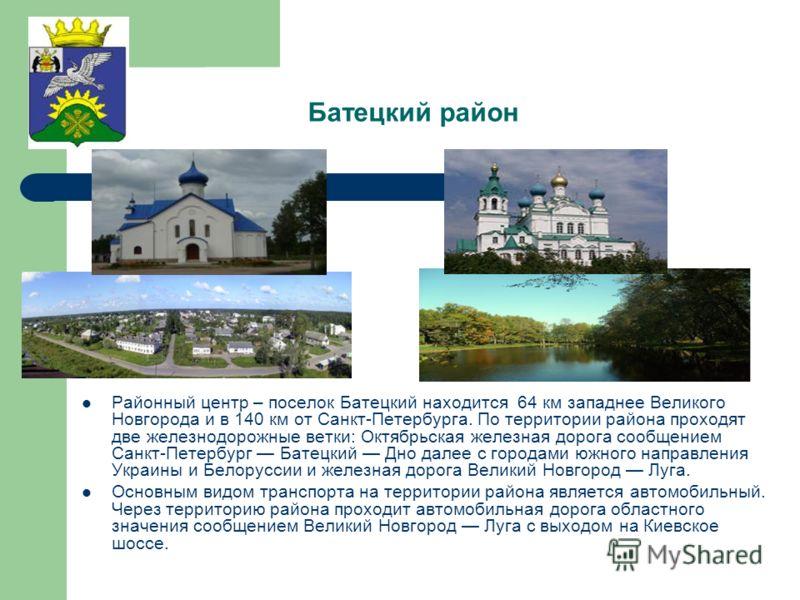 Батецкий район Районный центр – поселок Батецкий находится 64 км западнее Великого Новгорода и в 140 км от Санкт-Петербурга. По территории района проходят две железнодорожные ветки: Октябрьская железная дорога сообщением Санкт-Петербург Батецкий Дно