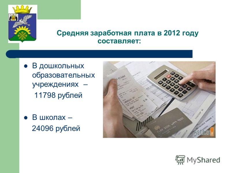 Средняя заработная плата в 2012 году составляет: В дошкольных образовательных учреждениях – 11798 рублей В школах – 24096 рублей