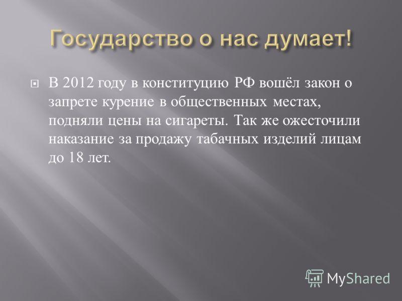 В 2012 году в конституцию РФ вошёл закон о запрете курение в общественных местах, подняли цены на сигареты. Так же ожесточили наказание за продажу табачных изделий лицам до 18 лет.