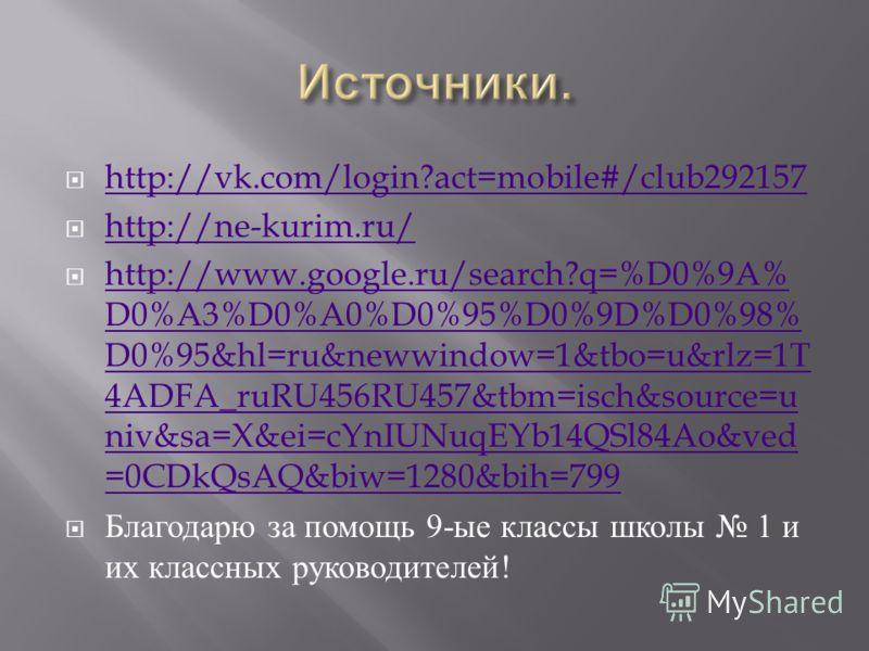 http://vk.com/login?act=mobile#/club292157 http://ne-kurim.ru/ http://www.google.ru/search?q=%D0%9A% D0%A3%D0%A0%D0%95%D0%9D%D0%98% D0%95&hl=ru&newwindow=1&tbo=u&rlz=1T 4ADFA_ruRU456RU457&tbm=isch&source=u niv&sa=X&ei=cYnIUNuqEYb14QSl84Ao&ved =0CDkQs