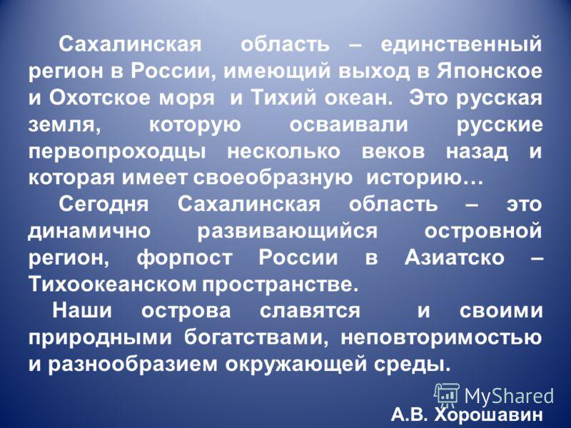 Сахалинская область – единственный регион в России, имеющий выход в Японское и Охотское моря и Тихий океан. Это русская земля, которую осваивали русские первопроходцы несколько веков назад и которая имеет своеобразную историю… Сегодня Сахалинская обл