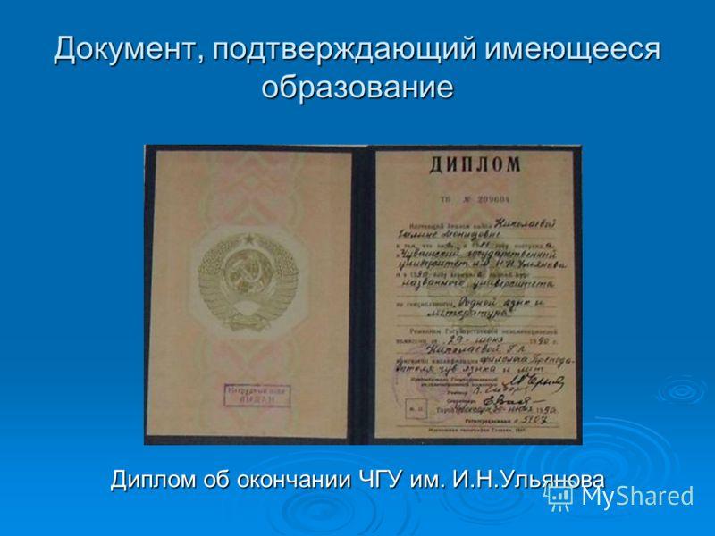 Документ, подтверждающий имеющееся образование Диплом об окончании ЧГУ им. И.Н.Ульянова