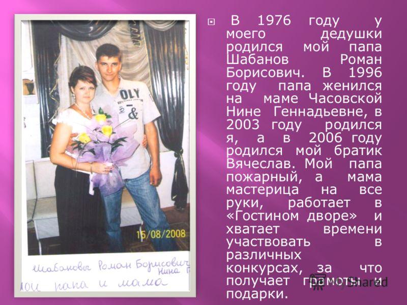 В 1976 году у моего дедушки родился мой папа Шабанов Роман Борисович. В 1996 году папа женился на маме Часовской Нине Геннадьевне, в 2003 году родился я, а в 2006 году родился мой братик Вячеслав. Мой папа пожарный, а мама мастерица на все руки, рабо