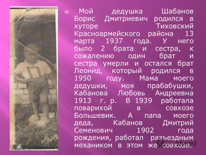 Мой дедушка Шабанов Борис Дмитриевич родился в хуторе Тиховский Красноармейского района 13 марта 1937 года. У него было 2 брата и сестра, к сожалению один брат и сестра умерли и остался брат Леонид, который родился в 1950 году. Мама моего дедушки, мо