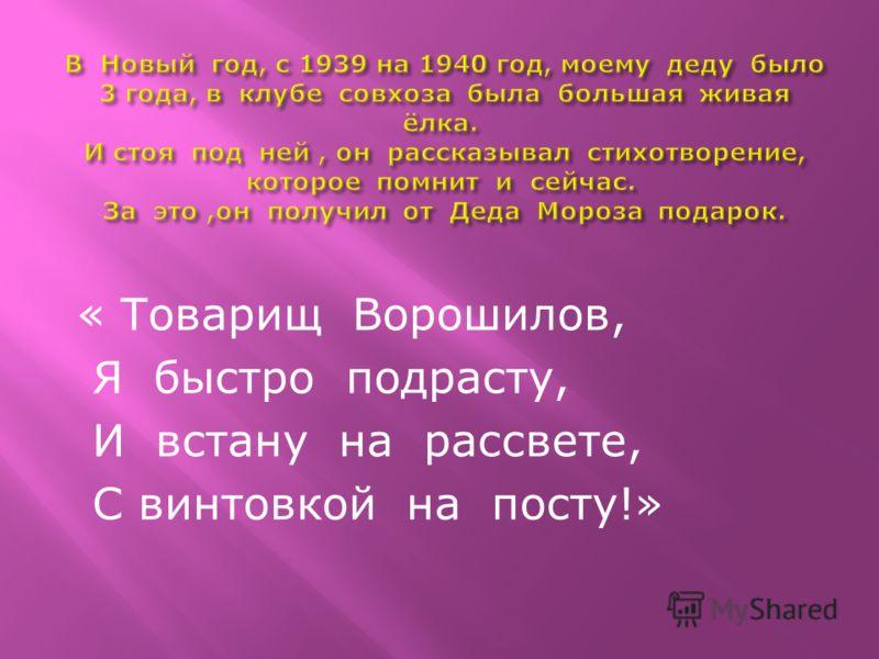« Товарищ Ворошилов, Я быстро подрасту, И встану на рассвете, С винтовкой на посту!»