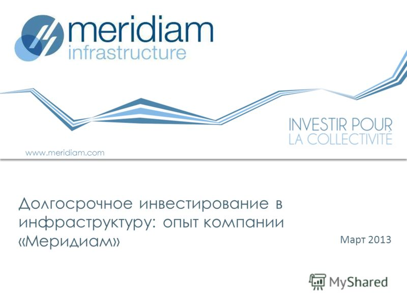 Март 2013 Долгосрочное инвестирование в инфраструктуру: опыт компании «Меридиам» www.meridiam.com