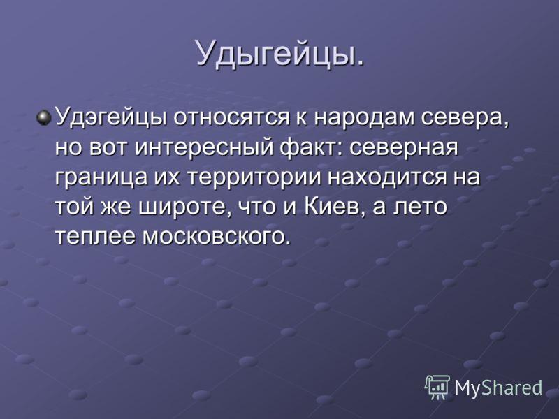 Удыгейцы. Удэгейцы относятся к народам севера, но вот интересный факт: северная граница их территории находится на той же широте, что и Киев, а лето теплее московского.