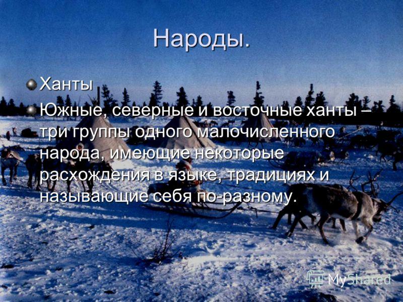Народы. Ханты Южные, северные и восточные ханты – три группы одного малочисленного народа, имеющие некоторые расхождения в языке, традициях и называющие себя по-разному.