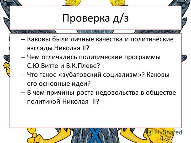 Проверка д/з – Каковы были личные качества и политические взгляды Николая II? – Чем отличались политические программы С.Ю.Витте и В.К.Плеве? – Что такое «зубатовский социализм»? Каковы его основные идеи? – В чем причины роста недовольства в обществе
