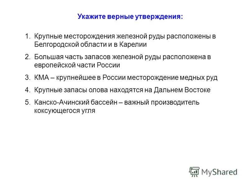 Укажите верные утверждения: 1.Крупные месторождения железной руды расположены в Белгородской области и в Карелии 2.Большая часть запасов железной руды расположена в европейской части России 3.КМА – крупнейшее в России месторождение медных руд 4.Крупн