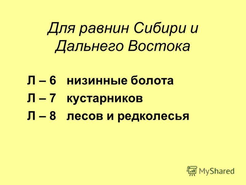 Для равнин Сибири и Дальнего Востока Л – 6 низинные болота Л – 7 кустарников Л – 8 лесов и редколесья