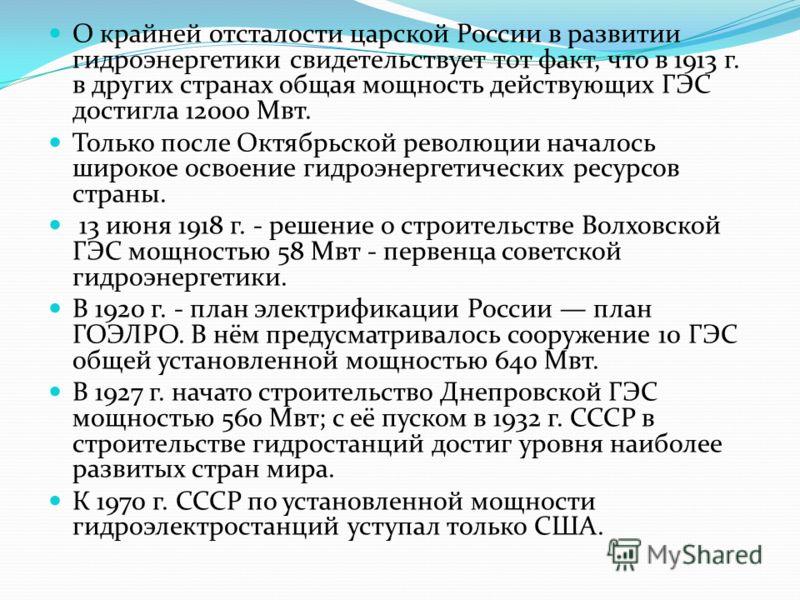 О крайней отсталости царской России в развитии гидроэнергетики свидетельствует тот факт, что в 1913 г. в других странах общая мощность действующих ГЭС достигла 12000 Мвт. Только после Октябрьской революции началось широкое освоение гидроэнергетически
