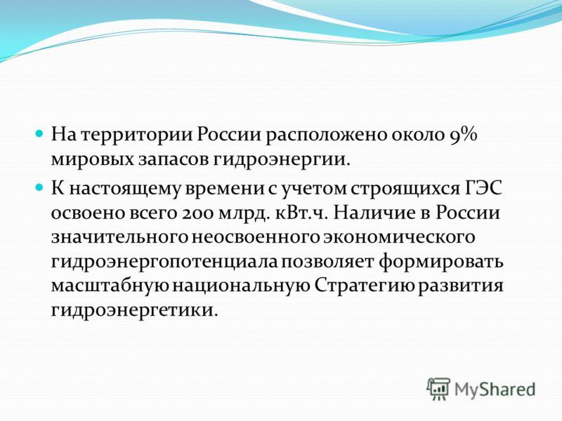 На территории России расположено около 9% мировых запасов гидроэнергии. К настоящему времени с учетом строящихся ГЭС освоено всего 200 млрд. кВт.ч. Наличие в России значительного неосвоенного экономического гидроэнергопотенциала позволяет формировать