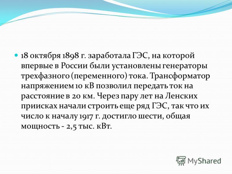 18 октября 1898 г. заработала ГЭС, на которой впервые в России были установлены генераторы трехфазного (переменного) тока. Трансформатор напряжением 10 кВ позволил передать ток на расстояние в 20 км. Через пару лет на Ленских приисках начали строить