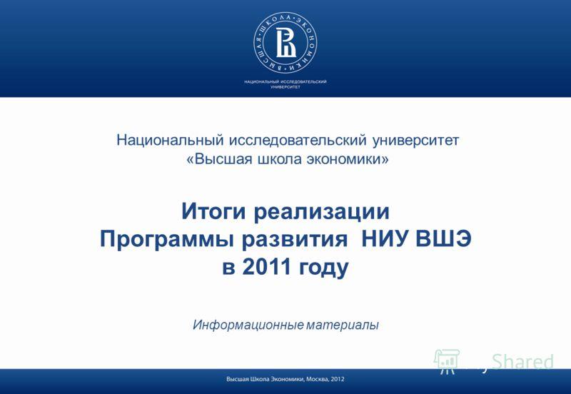 Национальный исследовательский университет «Высшая школа экономики» Итоги реализации Программы развития НИУ ВШЭ в 2011 году Информационные материалы