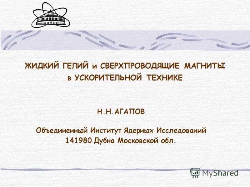 ЖИДКИЙ ГЕЛИЙ и СВЕРХПРОВОДЯЩИЕ МАГНИТЫ в УСКОРИТЕЛЬНОЙ ТЕХНИКЕ Н.Н.АГАПОВ Объединенный Институт Ядерных Исследований 141980 Дубна Московской обл.