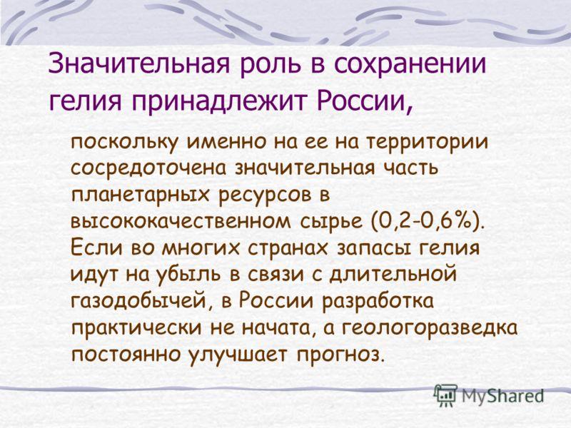 Значительная роль в сохранении гелия принадлежит России, поскольку именно на ее на территории сосредоточена значительная часть планетарных ресурсов в высококачественном сырье (0,2-0,6%). Если во многих странах запасы гелия идут на убыль в связи с дли