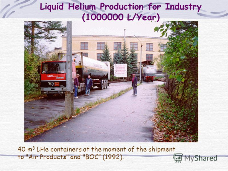 Liquid Helium Production for Industry (1000000 L/Year). 40 m 3 LHe containers at the moment of the shipment to Air Products and BOC (1992).