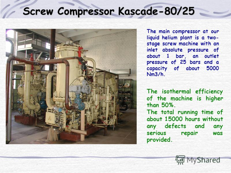 The main compressor at our liquid helium plant is a two- stage screw machine with an inlet absolute pressure of about 1 bar, an outlet pressure of 25 bars and a capacity of about 5000 Nm3/h. The isothermal efficiency of the machine is higher than 50%