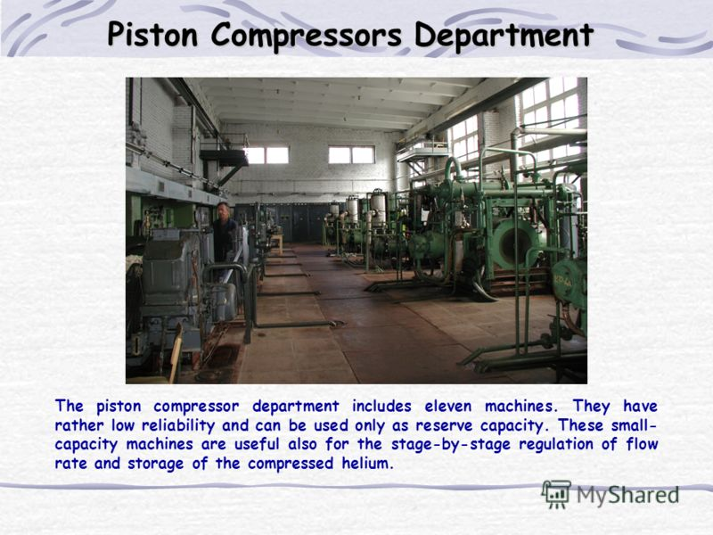 Piston Compressors Department The piston compressor department includes eleven machines. They have rather low reliability and can be used only as reserve capacity. These small- capacity machines are useful also for the stage-by-stage regulation of fl