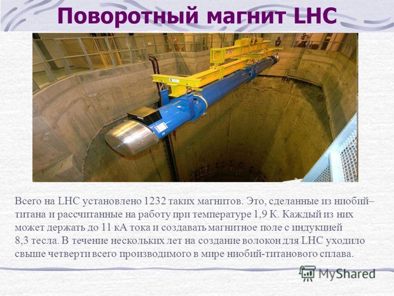 Поворотный магнит LHC Всего на LHC установлено 1232 таких магнитов. Это, сделанные из ниобий– титанa и рассчитанные на работу при температуре 1,9 К. Каждый из них может держать до 11 кA тока и создавать магнитное поле с индукцией 8,3 тесла. В течение