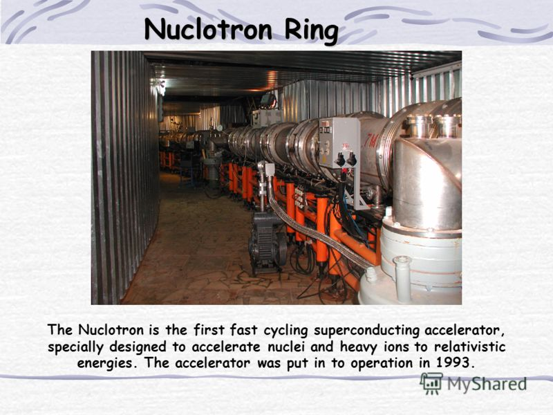 The Nuclotron is the first fast cycling superconducting accelerator, specially designed to accelerate nuclei and heavy ions to relativistic energies. The accelerator was put in to operation in 1993. Nuclotron Ring