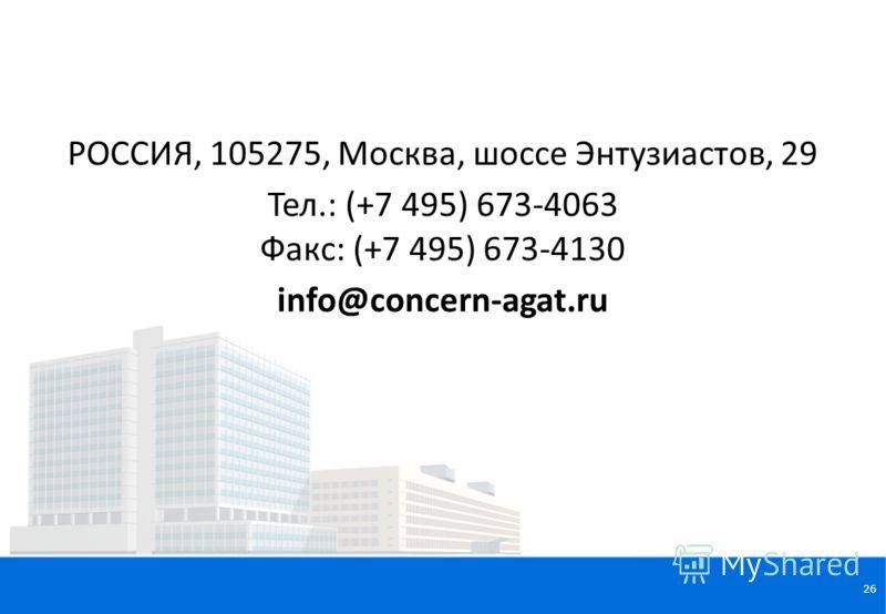 26 РОССИЯ, 105275, Москва, шоссе Энтузиастов, 29 Тел.: (+7 495) 673-4063 Факс: (+7 495) 673-4130 info@concern-agat.ru
