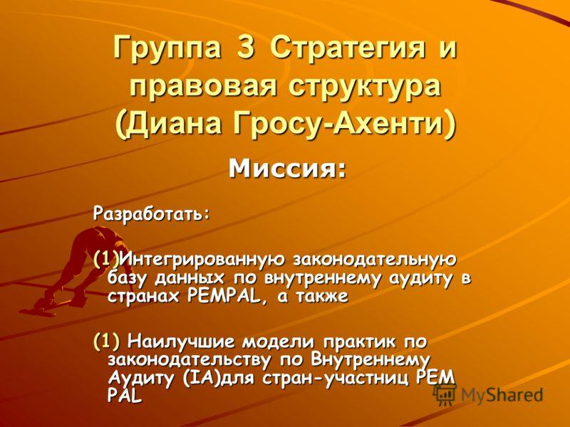 Группа 3 Стратегия и правовая структура ( Диана Гросу-Ахенти ) Миссия: Разработать: (1)Интегрированную законодательную базу данных по внутреннему аудиту в странах PEMPAL, а также (1) Наилучшие модели практик по законодательству по Внутреннему Аудиту