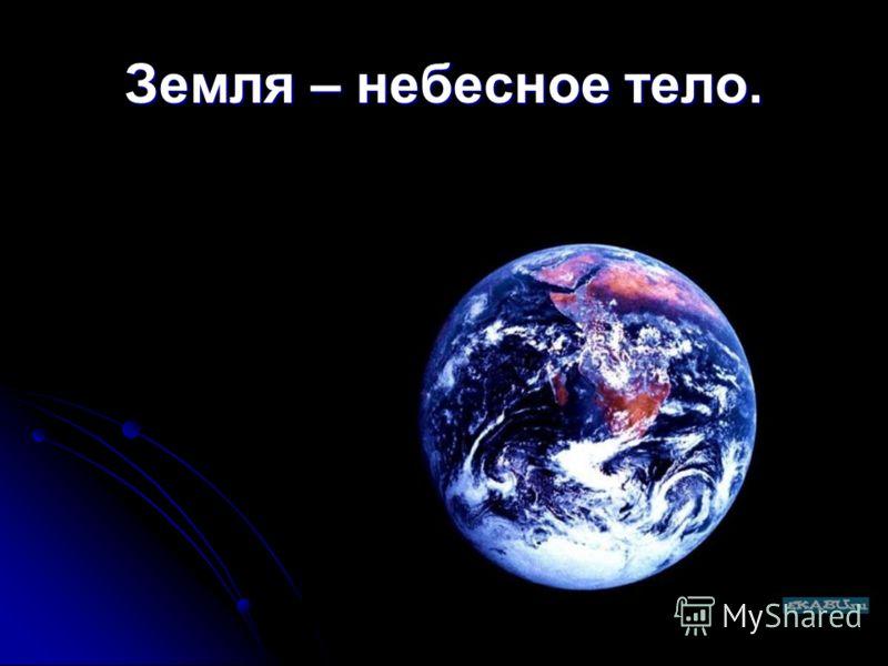 Земля – небесное тело.