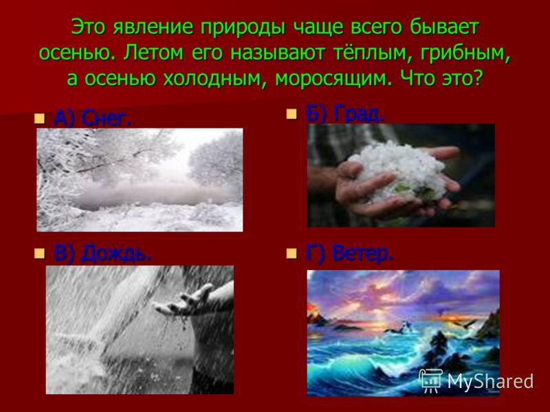 Это явление природы чаще всего бывает осенью. Летом его называют тёплым, грибным, а осенью холодным, моросящим. Что это? А) Снег. А) Снег. Б) Град. Б) Град. В) Дождь. В) Дождь. Г) Ветер. Г) Ветер.