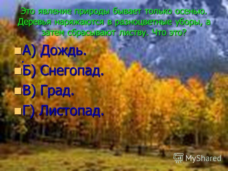 . Это явление природы бывает только осенью. Деревья наряжаются в разноцветные уборы, а затем сбрасывают листву. Что это? А) Дождь. А) Дождь. Б) Снегопад. Б) Снегопад. В) Град. В) Град. Г) Листопад. Г) Листопад.
