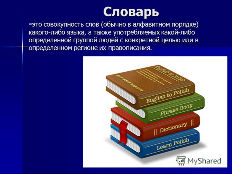 Словарь - это совокупность слов (обычно в алфавитном порядке) какого-либо языка, а также употребляемых какой-либо определенной группой людей с конкретной целью или в определенном регионе их правописания. Словарь - это совокупность слов (обычно в алфа
