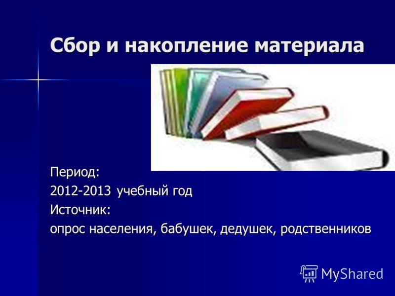 Сбор и накопление материала Период: 2012-2013 учебный год Источник: опрос населения, бабушек, дедушек, родственников