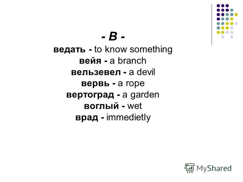 - В - ведать - to know something вейя - a branch вельзевел - a devil вервь - a rope вертоград - a garden воглый - wet врад - immedietly