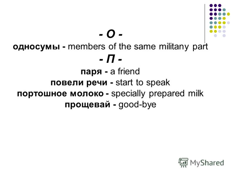 - О - односумы - members of the same militany part - П - паря - a friend повели речи - start to speak портошное молоко - specially prepared milk прощевай - good-bye