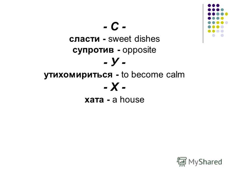 - С - сласти - sweet dishes супротив - opposite - У - утихомириться - to become calm - Х - хата - a house