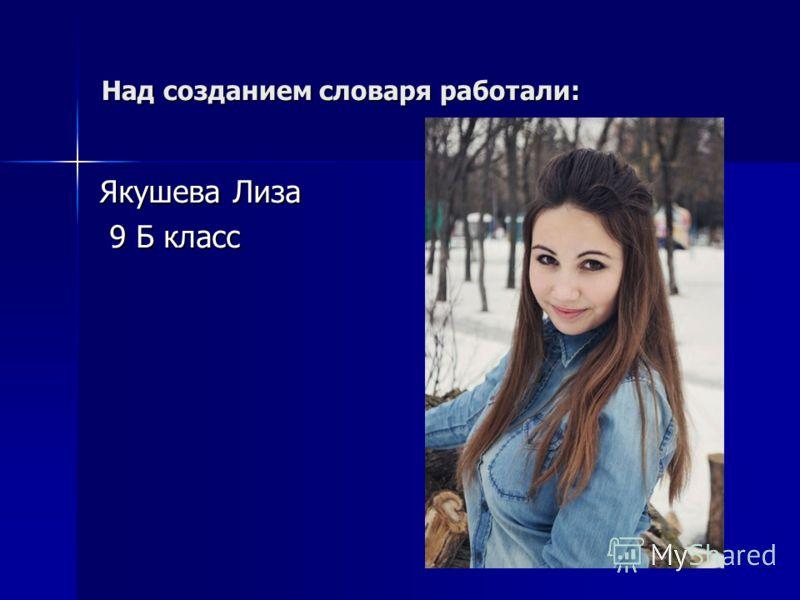 Над созданием словаря работали: Якушева Лиза 9 Б класс 9 Б класс
