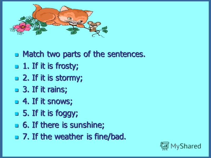 Match two parts of the sentences. Match two parts of the sentences. 1. If it is frosty; 1. If it is frosty; 2. If it is stormy; 2. If it is stormy; 3. If it rains; 3. If it rains; 4. If it snows; 4. If it snows; 5. If it is foggy; 5. If it is foggy;