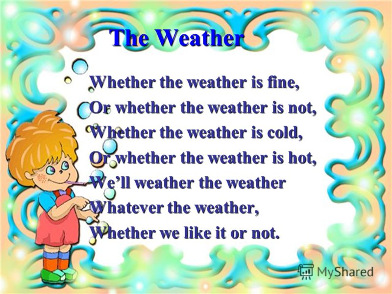 The Weather Whether the weather is fine, Or whether the weather is not, Whether the weather is cold, Or whether the weather is hot, Well weather the weather Whatever the weather, Whether we like it or not.