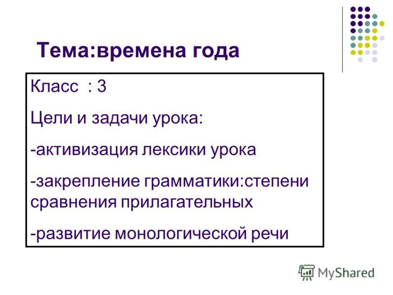 Тема:времена года Класс : 3 Цели и задачи урока: -активизация лексики урока -закрепление грамматики:степени сравнения прилагательных -развитие монологической речи